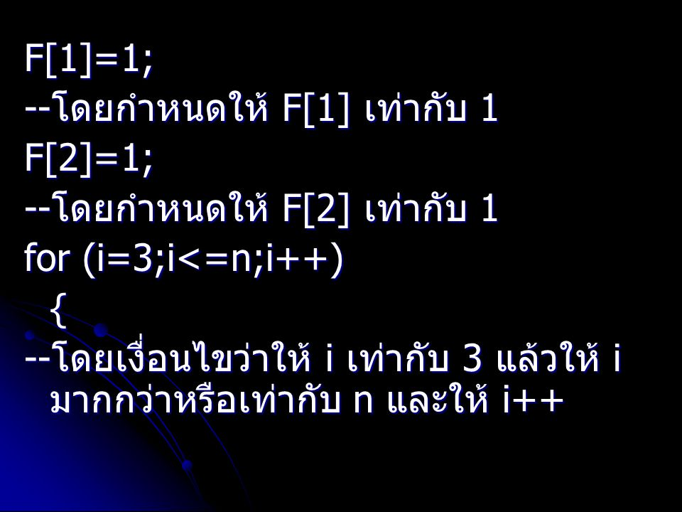 F[1]=1; --โดยกำหนดให้ F[1] เท่ากับ 1. F[2]=1; --โดยกำหนดให้ F[2] เท่ากับ 1. for (i=3;i<=n;i++) {